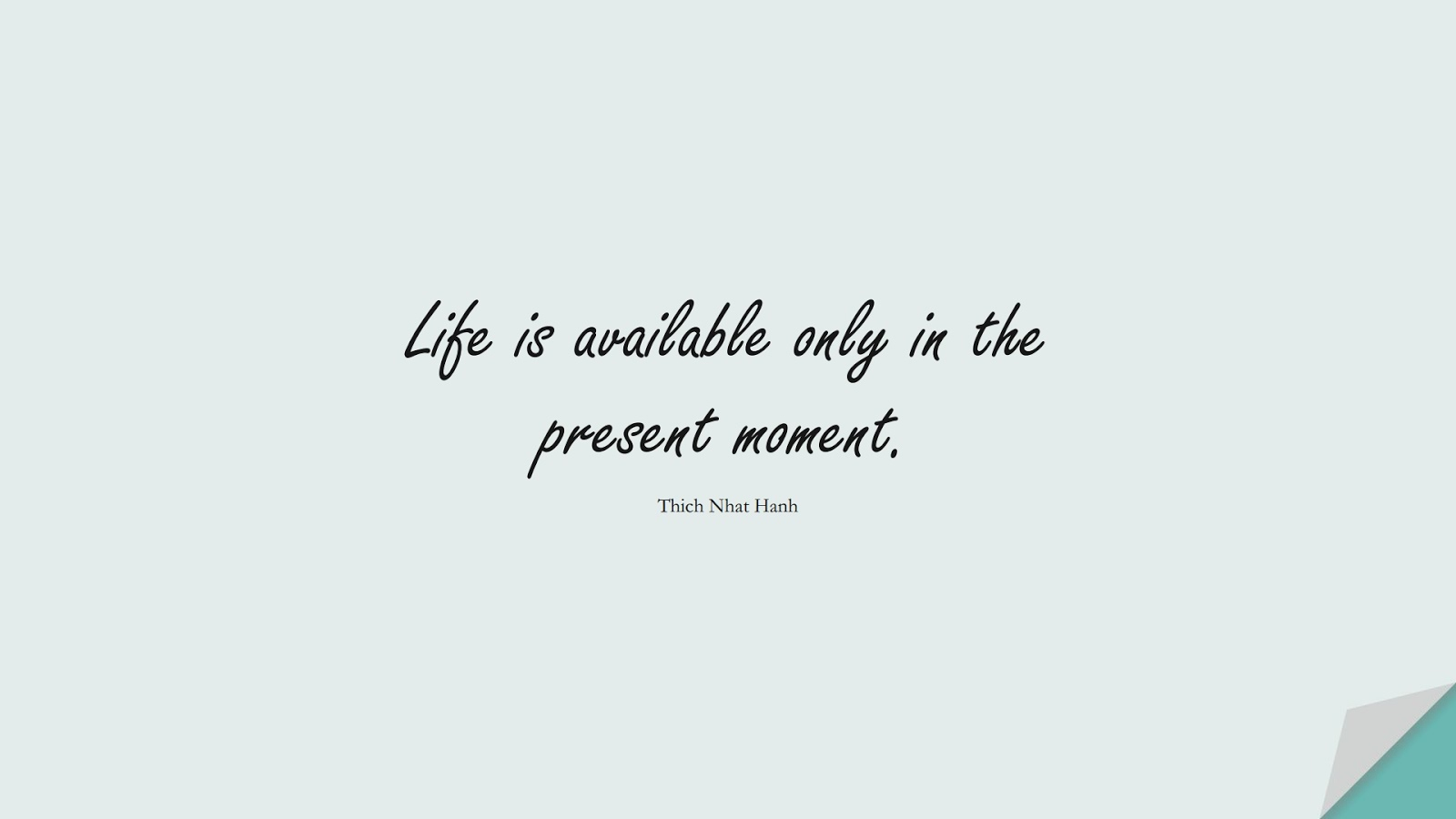 Life is available only in the present moment. (Thich Nhat Hanh);  #LifeQuotes