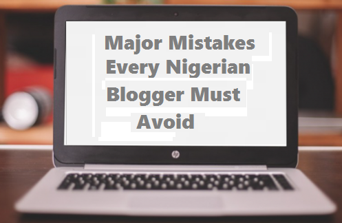 Major Mistakes Every Nigerian Blogger Must Avoid