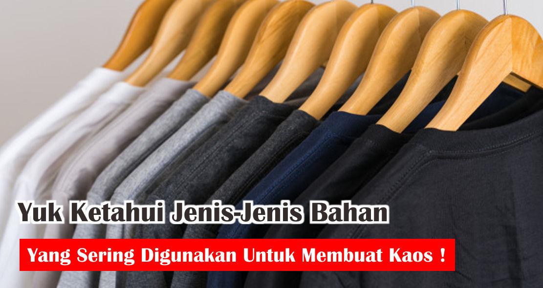 Yuk Ketahui Jenis-Jenis Bahan Yang Sering Digunakan Untuk Membuat Kaos !