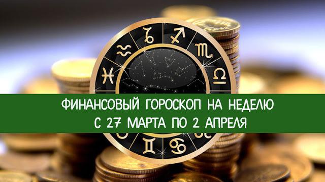 Финансовый гороскоп на неделю с 27 марта по 2 апреля   гороскоп