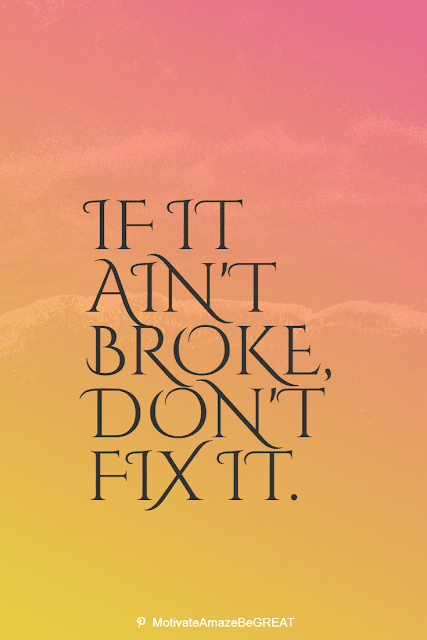 """Wise Old Sayings And Proverbs: """"If it ain't broke, don't fix it."""""""