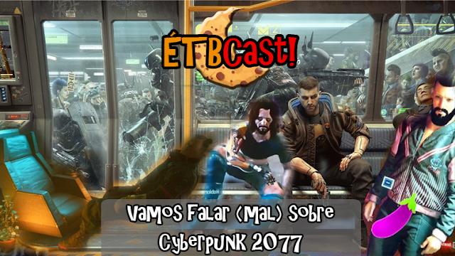 Vamos falar (mal) sobre Cyberpunk 2077 /// ETB Cast #8