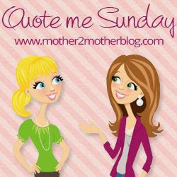 http://www.mother2motherblog.com/2014/07/quote-me-sunday-week-1.html