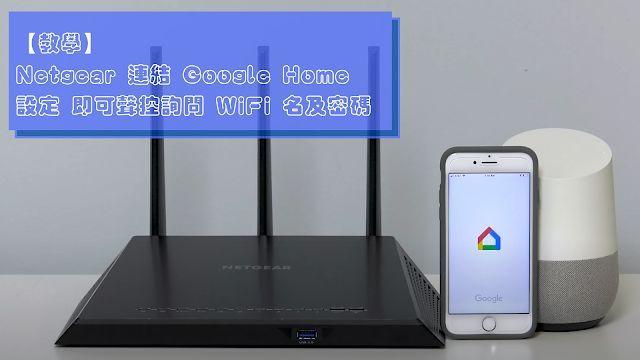 【教學】Netgear 連結 Google Home 設定 即可聲控詢問 WiFi 名及密碼
