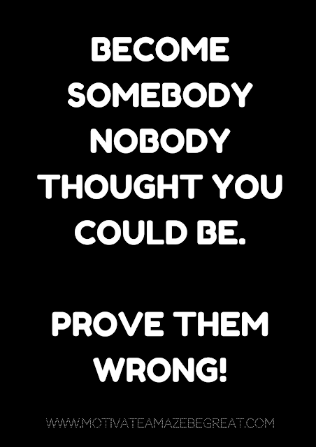 "27 Self Motivation Quotes And Posters For Success:  ""Become somebody nobody thought you could be. Prove them wrong!"""