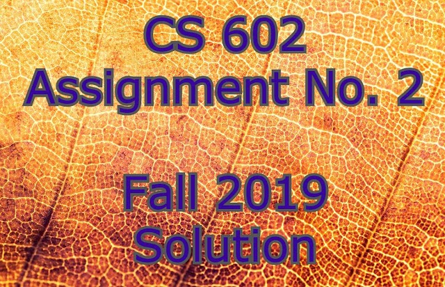 Fall 2019 CS 602 Assignment No. 2 Solution