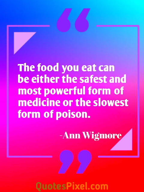 """The food you eat can be either the safest and most powerful form of medicine or the slowest form of poison."" -Ann Wigmore"