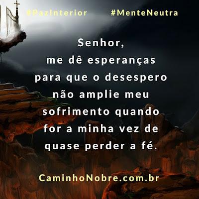 Senhor, me dê esperanças para que o desespero não amplie meu sofrimento quando for minha vez de quase perder a fé. Oração do Caminho Nobre