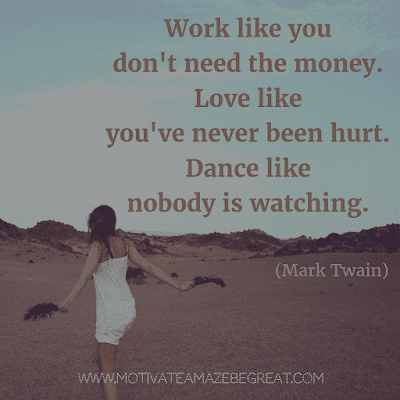 """Rare Success Quotes In Images To Inspire You: """"Work like you don't need the money. Love like you've never been hurt. Dance like nobody is watching."""" - Mark Twain"""