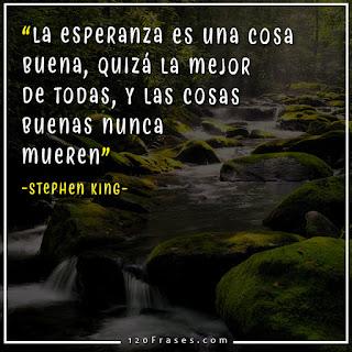 La esperanza es una cosa buena, quizá la mejor de todas, y las cosas buenas nunca mueren - Stephen King