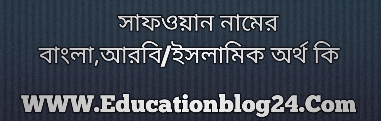 Safwan name meaning in Bengali, সাফওয়ান নামের অর্থ কি, সাফওয়ান নামের বাংলা অর্থ কি, সাফওয়ান নামের ইসলামিক অর্থ কি, সাফওয়ান কি ইসলামিক /আরবি নাম