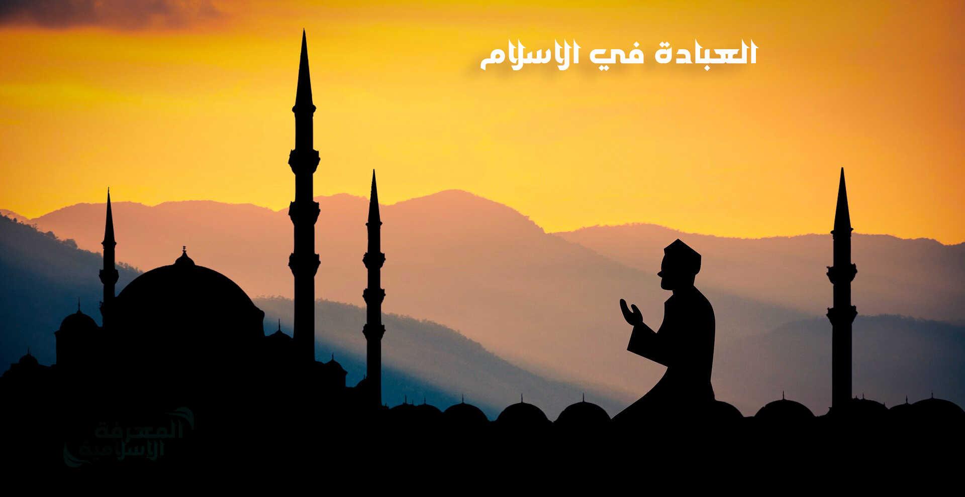العبادة,العبادة في الإسلام,الإسلام,درس العبادة في الاسلام,مفهوم العبادة في الإسلام,ماهي أفضل العبادات في الإسلام؟,مفهوم العبادة في الشريعة الإسلامية,