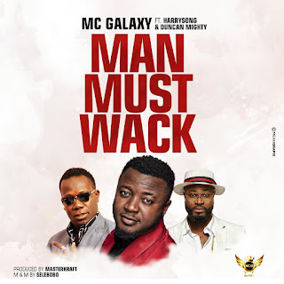 MC Galaxy ft. Harrysong, Duncan Mighty – Man Must Wack