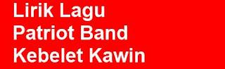 Lirik Lagu Patriot Band - Kebelet Kawin