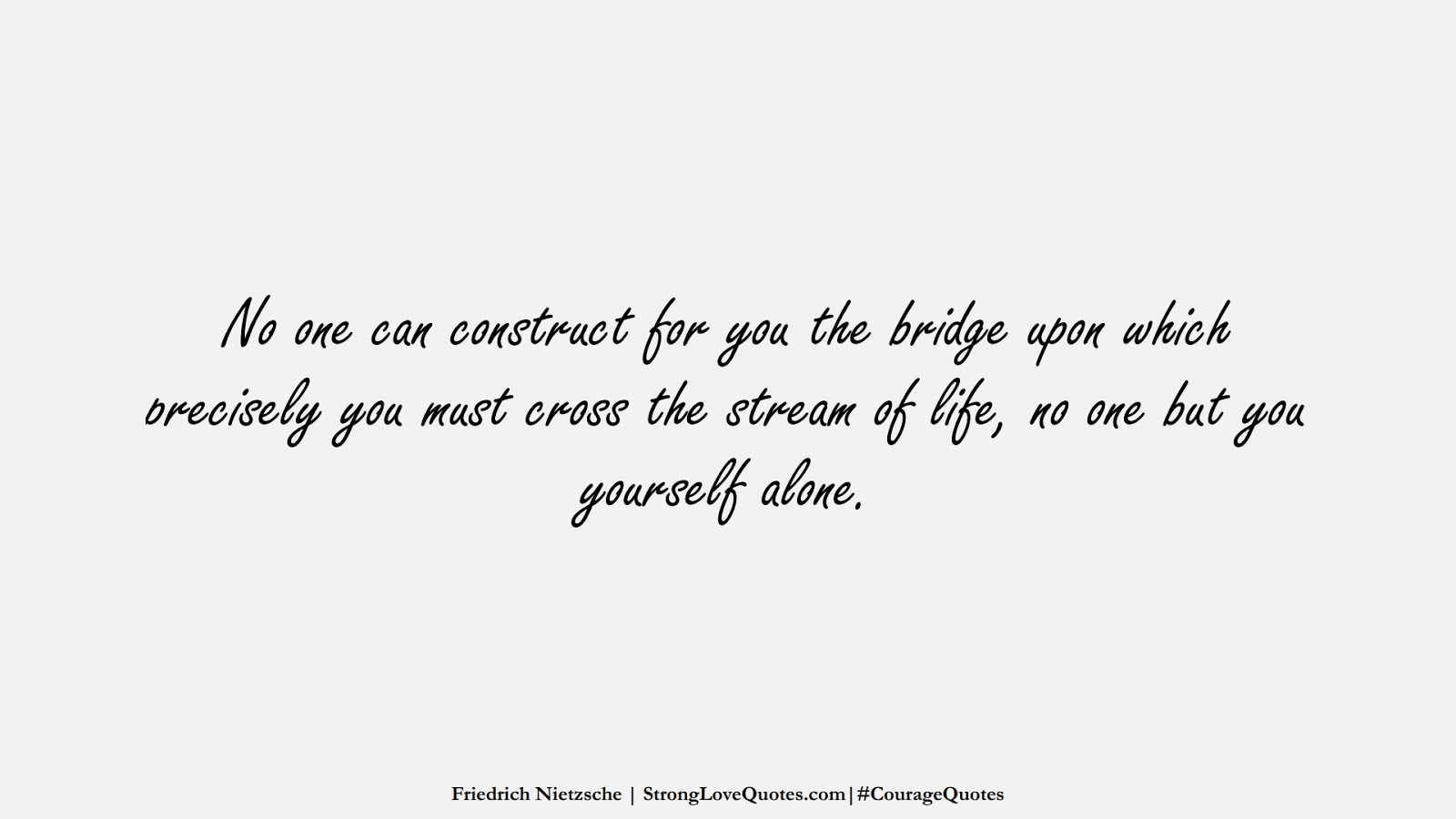 No one can construct for you the bridge upon which precisely you must cross the stream of life, no one but you yourself alone. (Friedrich Nietzsche);  #CourageQuotes