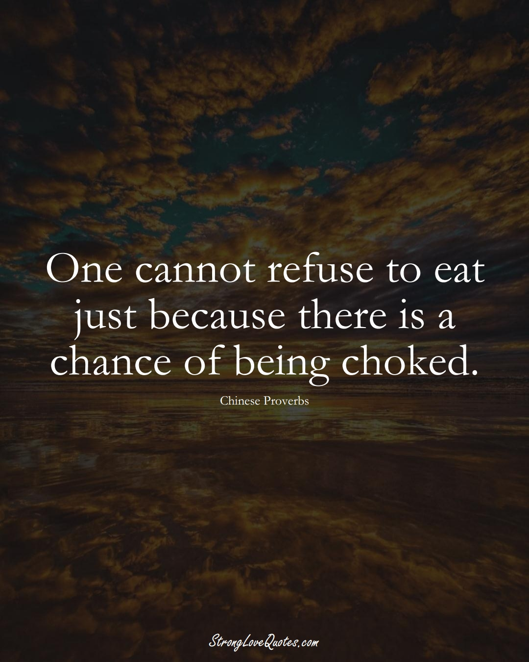 One cannot refuse to eat just because there is a chance of being choked. (Chinese Sayings);  #AsianSayings