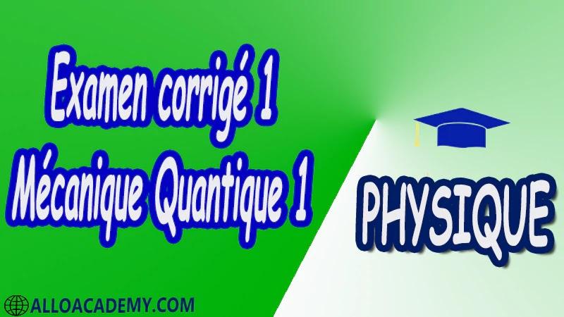 Examen corrigé 1 Mécanique Quantique 1 pdf Physique Mécanique Quantique 1 MQ Dualité Ondes corpuscules Puits de potentiels et systèmes quantiques Equation de Schrödinger Outils mathématiques utiles en mécanique quantique 1 Espace des fonctions d'ondes d'une particule Les postulats de la Mécanique Quantique 1 Polarisation de la lumière Cours Résumé Exercices corrigés Examens corrigés Travaux dirigés td Devoirs corrigés Contrôle corrigé