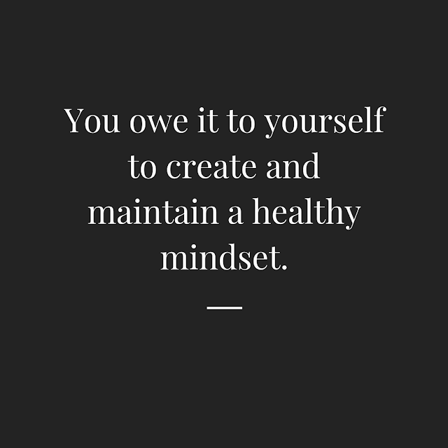 You owe it to yourself to maintain a healthy mindset at all times.