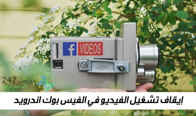 إيقاف تشغيل الفيديو في الفيس بوك اندرويد