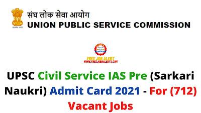 Sarkari Exam: UPSC Civil Service IAS Pre (Sarkari Naukri) Admit Card 2021 - For (712) Vacant Jobs
