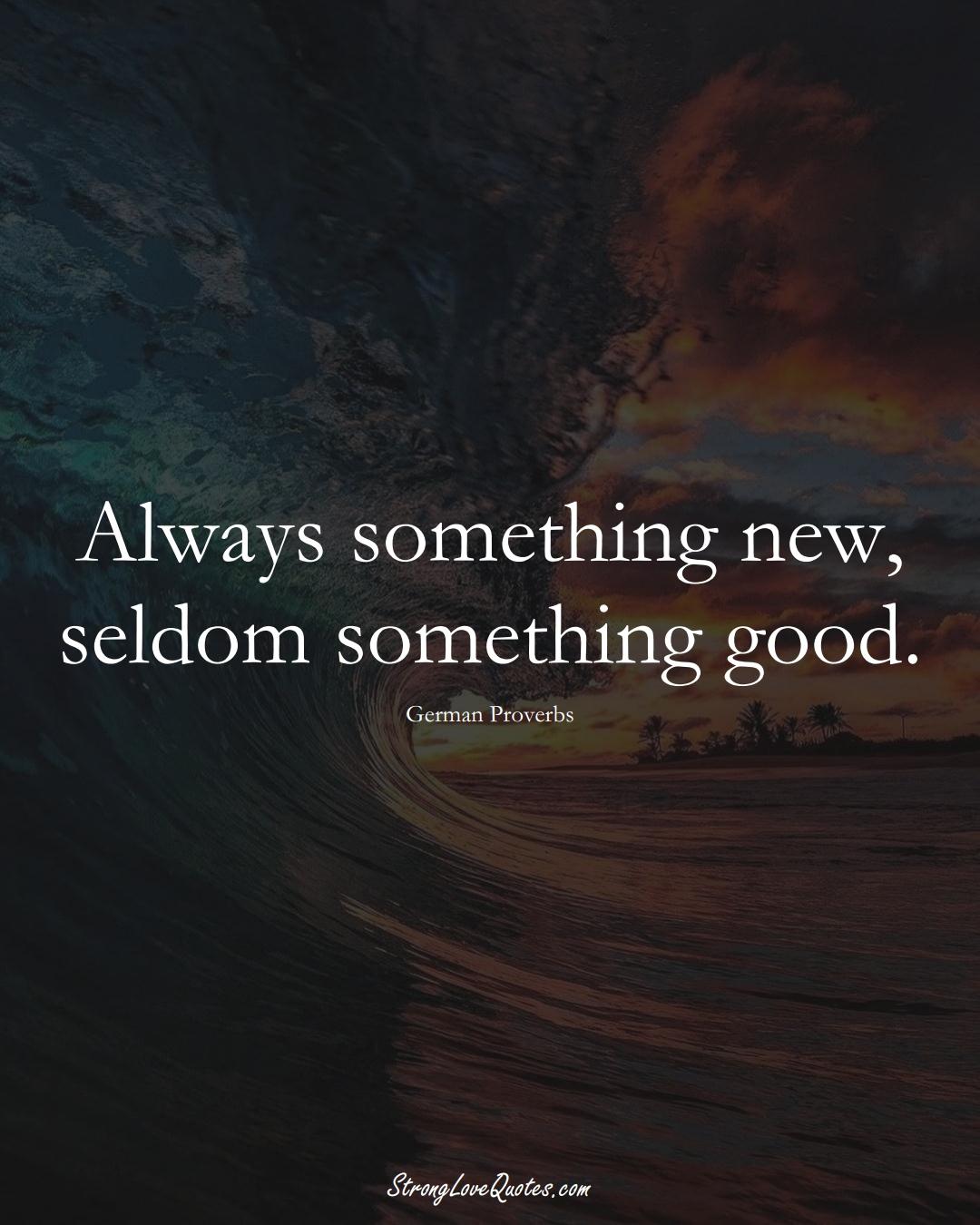 Always something new, seldom something good. (German Sayings);  #EuropeanSayings