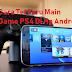 Aplikasi Terbaik Cara Main Game PS4 Di Hp Android 100% Work