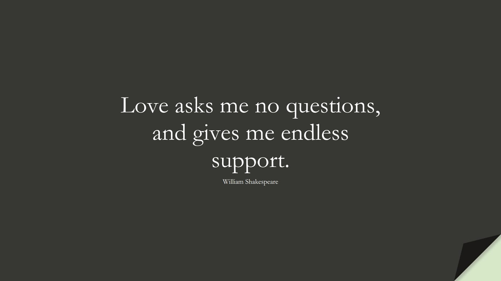 Love asks me no questions, and gives me endless support. (William Shakespeare);  #LoveQuotes