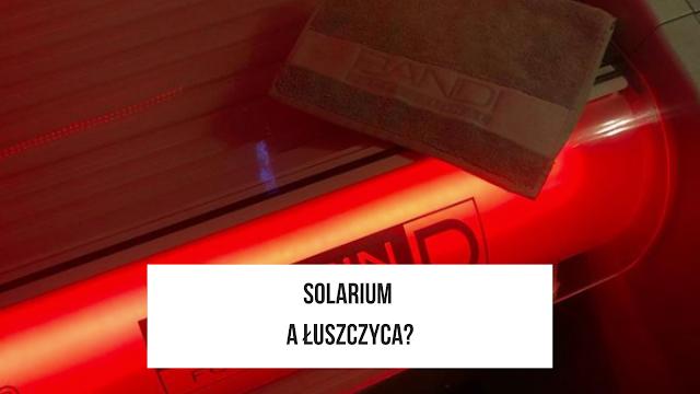 Dlaczego nigdy nie polecę solarium jako sposób leczenia łuszczycy?