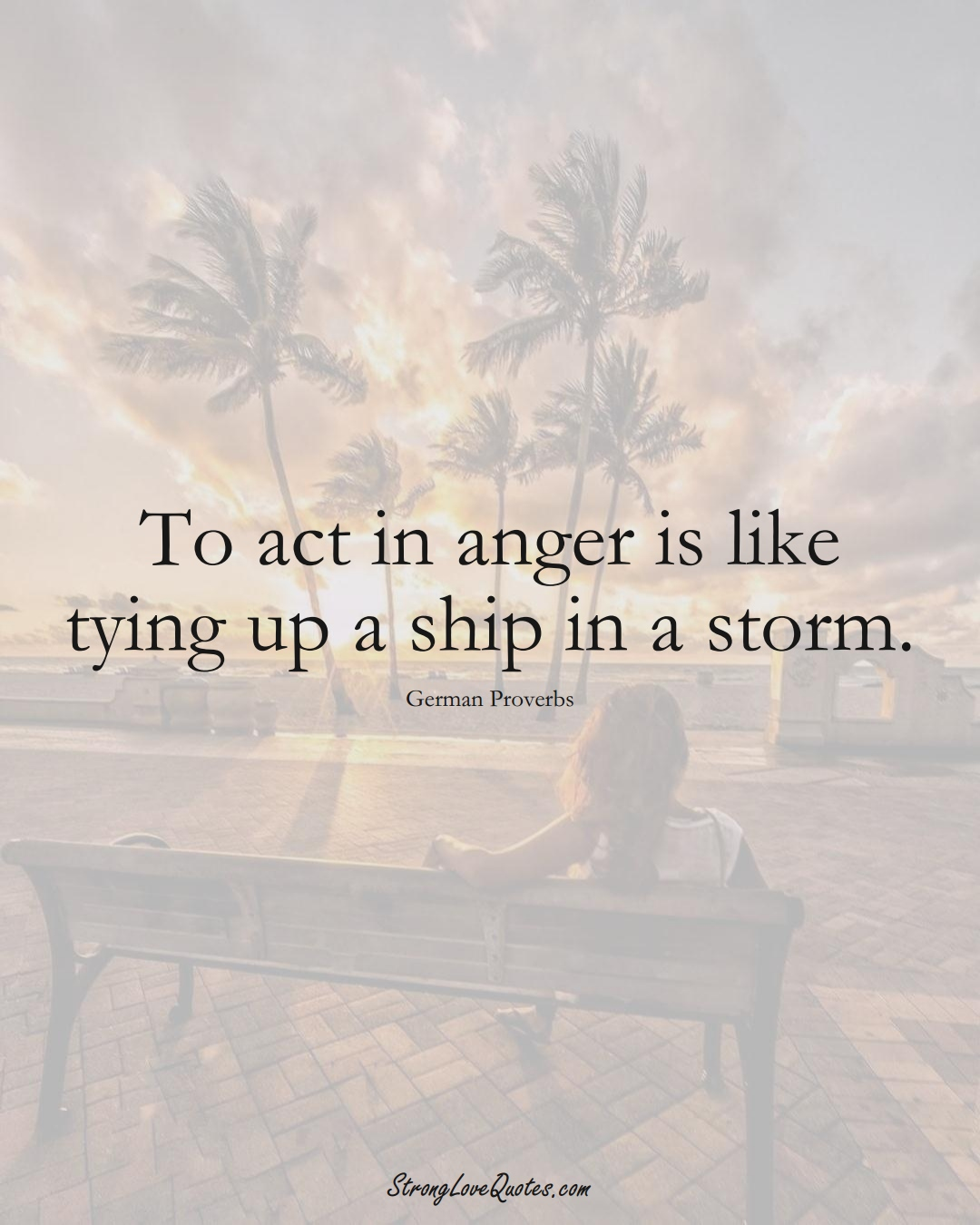 To act in anger is like tying up a ship in a storm. (German Sayings);  #EuropeanSayings