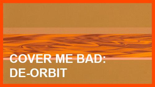 Cover Me Bad: De-orbit