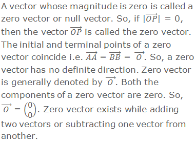 A vector having zero magnitude is called a zero or null vector. So, if |(OP) ⃗| = 0, then the vector (OP) ⃗ is called the zero vector. The initial and terminal points of a zero vector coincide i.e. (AA) ⃗ = (BB) ⃗ = ( O ) ⃗. So, a zero vector has no definite direction. Zero vector is generally denoted by ( O ) ⃗. Both the components of a zero vector are zero. So, ( O ) ⃗  = (■(0@0)). Zero vector exists while adding two vectors or subtracting one vector from another.