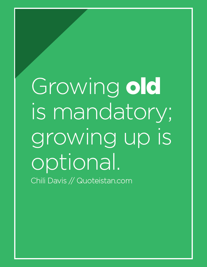 Growing old is mandatory; growing up is optional.