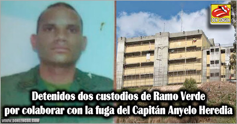 Detenidos dos custodios de Ramo Verde por colaborar con la fuga del Capitán Anyelo Heredia