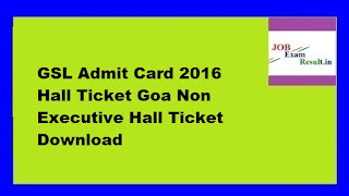 GSL Admit Card 2016 Hall Ticket Goa Non Executive Hall Ticket Download