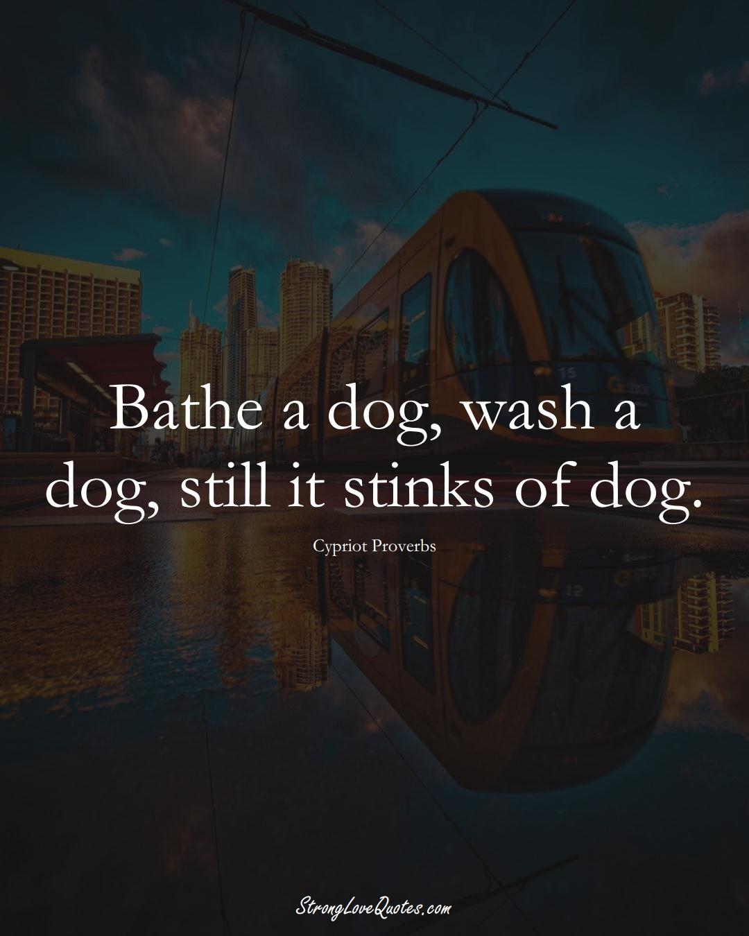 Bathe a dog, wash a dog, still it stinks of dog. (Cypriot Sayings);  #MiddleEasternSayings