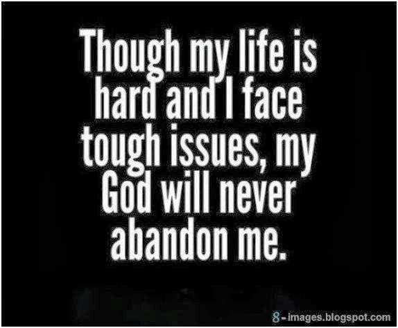 Though my life is hard and i face tough issues, my God will never abandon  me. - Quotes