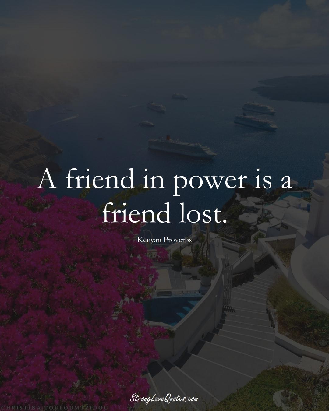 A friend in power is a friend lost. (Kenyan Sayings);  #AfricanSayings
