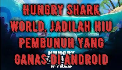 Hungry Shark World, Jadilah Hiu Pembunuh Yang Ganas Di Android