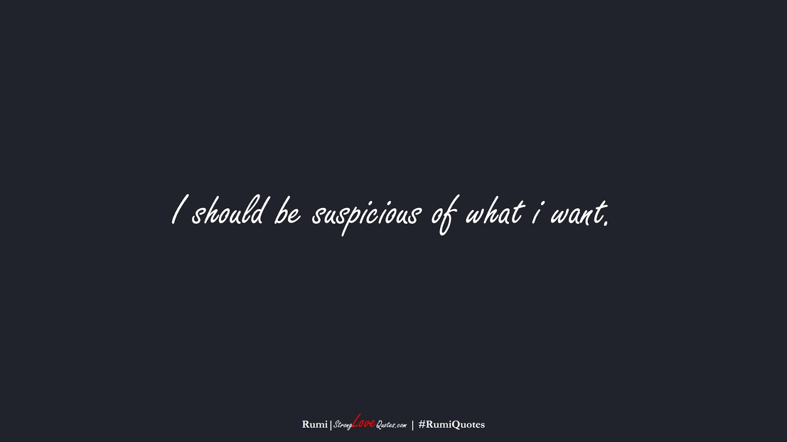 I should be suspicious of what i want. (Rumi);  #RumiQuotes