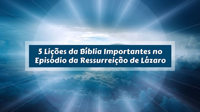5 Lições da Bíblia Importantes no Epísódio da Ressurreição de Lázaro