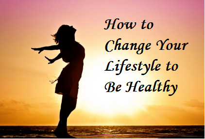 How to Change Your Lifestyle to Be Healthy