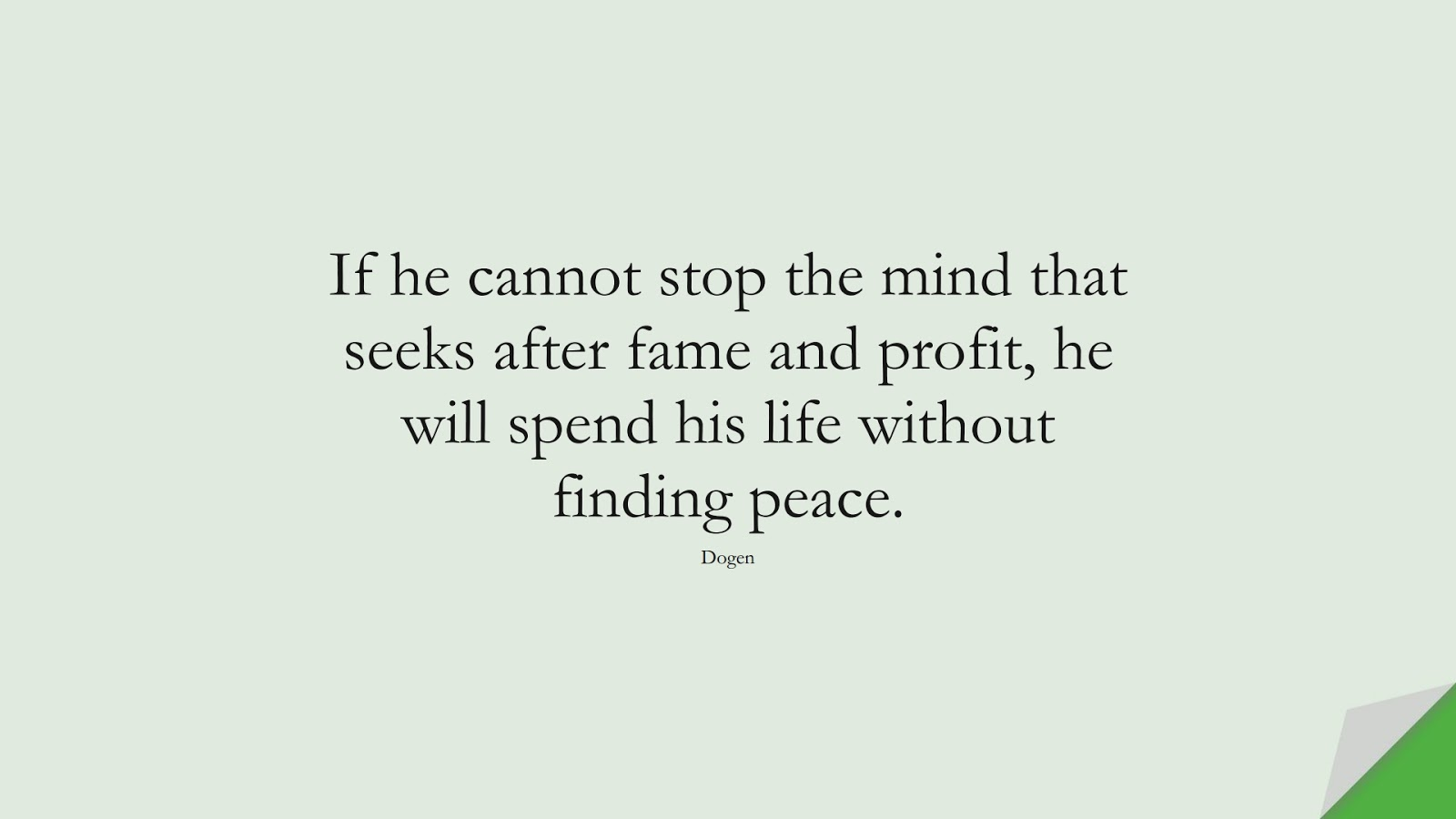 If he cannot stop the mind that seeks after fame and profit, he will spend his life without finding peace. (Dogen);  #CalmQuotes