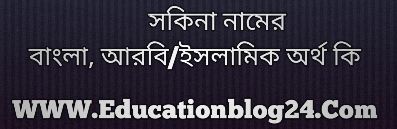 Sakina name meaning in Bengali, সকিনা নামের অর্থ কি, সকিনা নামের বাংলা অর্থ কি, সকিনা নামের ইসলামিক অর্থ কি, সকিনা কি ইসলামিক /আরবি নাম