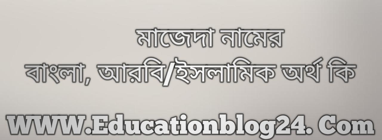 Majeda name meaning in Bengali, মাজেদা নামের অর্থ কি, মাজেদা নামের বাংলা অর্থ কি, মাজেদা নামের ইসলামিক অর্থ কি, মাজেদা কি ইসলামিক /আরবি নাম