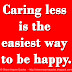 Caring less is the easiest way to be happy.
