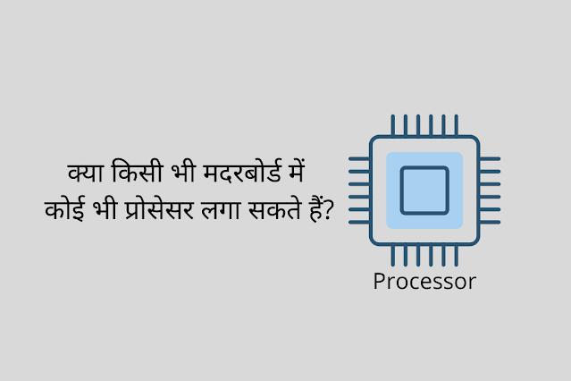 क्या किसी भी मदरबोर्ड में कोई भी प्रोसेसर लगा सकते हैं?