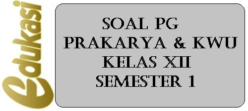 Soal PG Prakarya & KWU kelas XII Semester 1