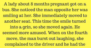 "A lady about 8 months pregnant got on a bus. She noticed a man opposite her was smiling at her. She immediately moved to another seat. This time the man's smile turned into a grin, so she move again. The man seemed more amused. When she moved for the fourth time, the man burst out laughing, she complained to the driver and he had the man arrested.  The case came up in court. The judge asked the man, (about 20 years old), what he had to say for himself. The man replied, ""Well your Honor, it was like this: When the lady got on the bus, I couldn't help but notice her condition.     She sat under a sweets sign that said, THE DOUBLEMINT TWINS ARE COMING, and I grinned.     Then she moved and sat under a sign that said, LOGAN'S LINIMENT WILL REDUCE THE SWELLING, I had to smile.  Then she placed herself under a deodorant sign than said, WILLIAMS BIG STICK DID THE TRICK, I could hardly contain myself.  But, your Honor, when she moved the fourth time and sat under a sign that said, GOODYEAR RUBBER COULD HAVE PREVENTED THIS ACCIDENT, I just lost it.  The case was dismissed."