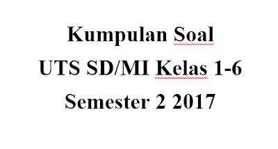 Download Kumpulan Contoh soal UTS SD/MI kelas 1-6 semester 2 Tahun 2017