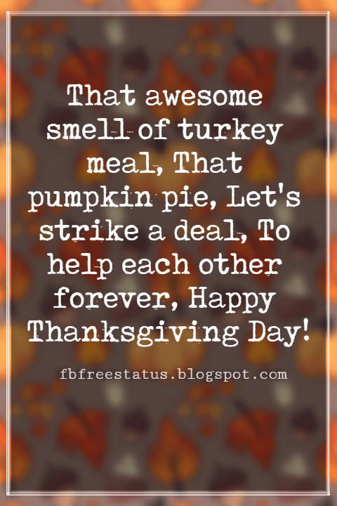 Thanksgiving Messages For Cards, That awesome smell of turkey meal, That pumpkin pie, Let's strike a deal, To help each other forever, Happy Thanksgiving Day!
